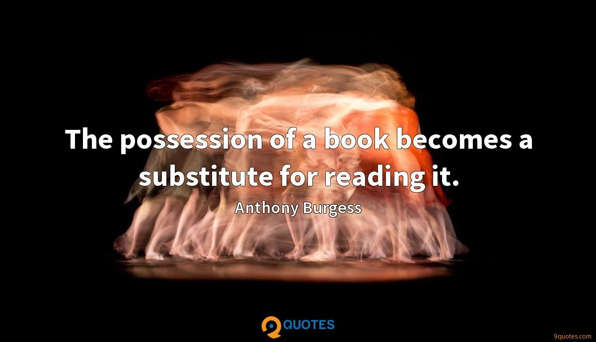 The possession of a book becomes a substitute for reading it.