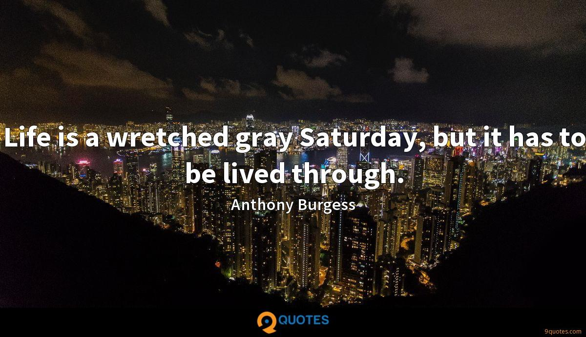 Life is a wretched gray Saturday, but it has to be lived through.