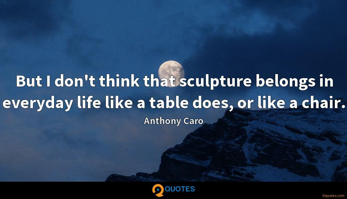 But I don't think that sculpture belongs in everyday life like a table does, or like a chair.