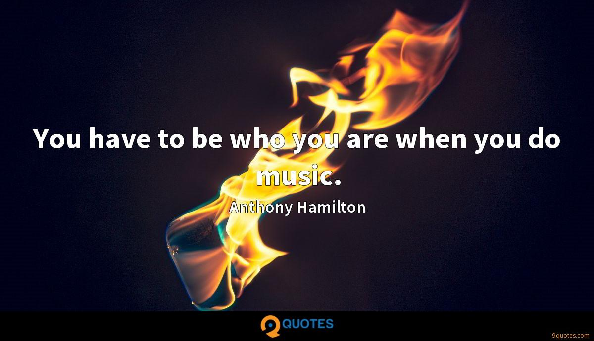 You have to be who you are when you do music.