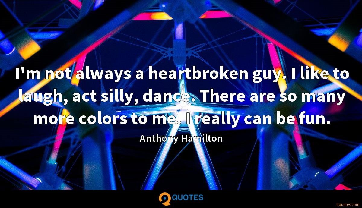I'm not always a heartbroken guy. I like to laugh, act silly, dance. There are so many more colors to me. I really can be fun.