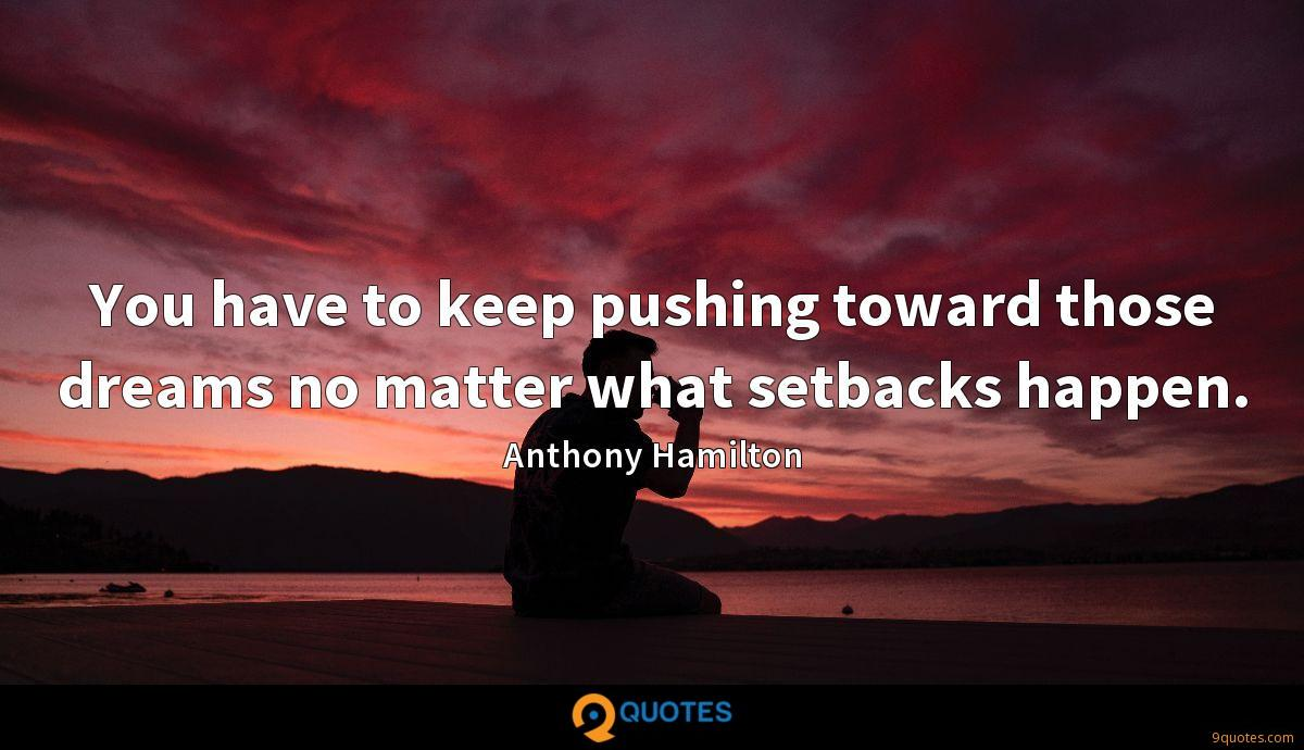 You have to keep pushing toward those dreams no matter what setbacks happen.
