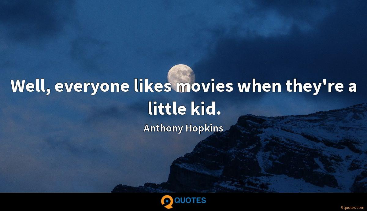 Well, everyone likes movies when they're a little kid.