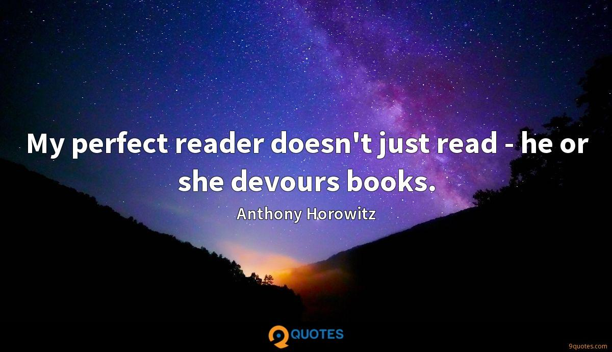 My perfect reader doesn't just read - he or she devours books.