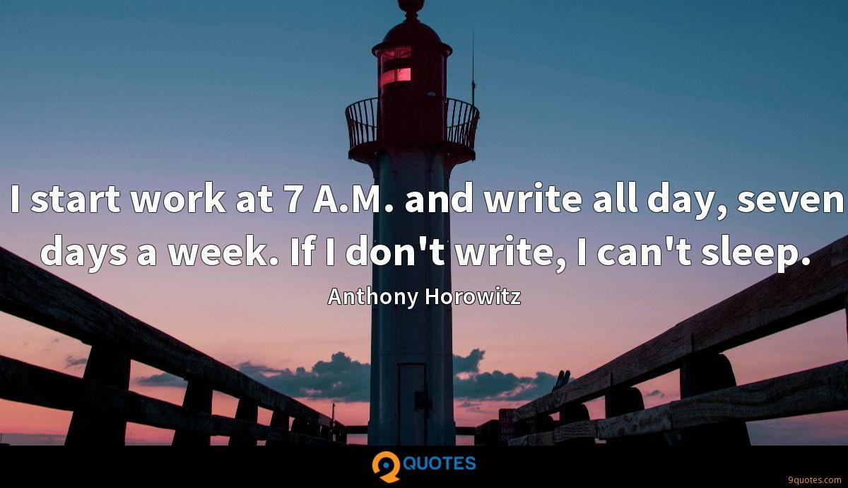 I start work at 7 A.M. and write all day, seven days a week. If I don't write, I can't sleep.