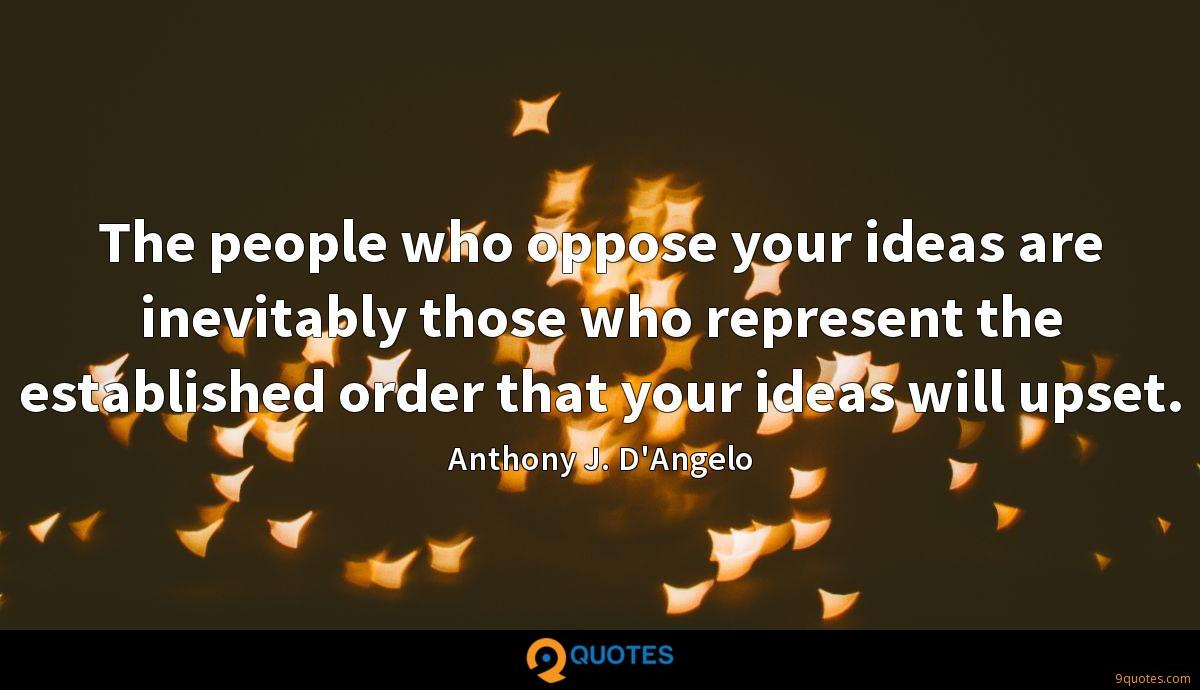 The people who oppose your ideas are inevitably those who represent the established order that your ideas will upset.