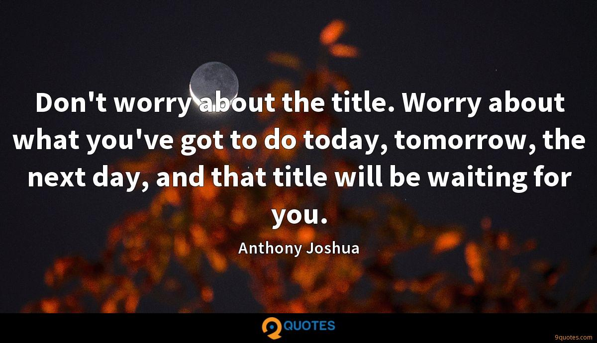 Don't worry about the title. Worry about what you've got to do today, tomorrow, the next day, and that title will be waiting for you.