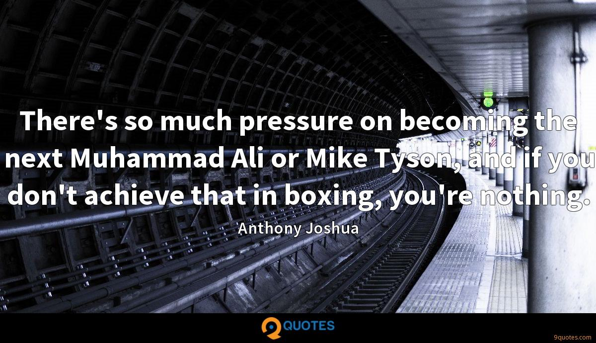 There's so much pressure on becoming the next Muhammad Ali or Mike Tyson, and if you don't achieve that in boxing, you're nothing.