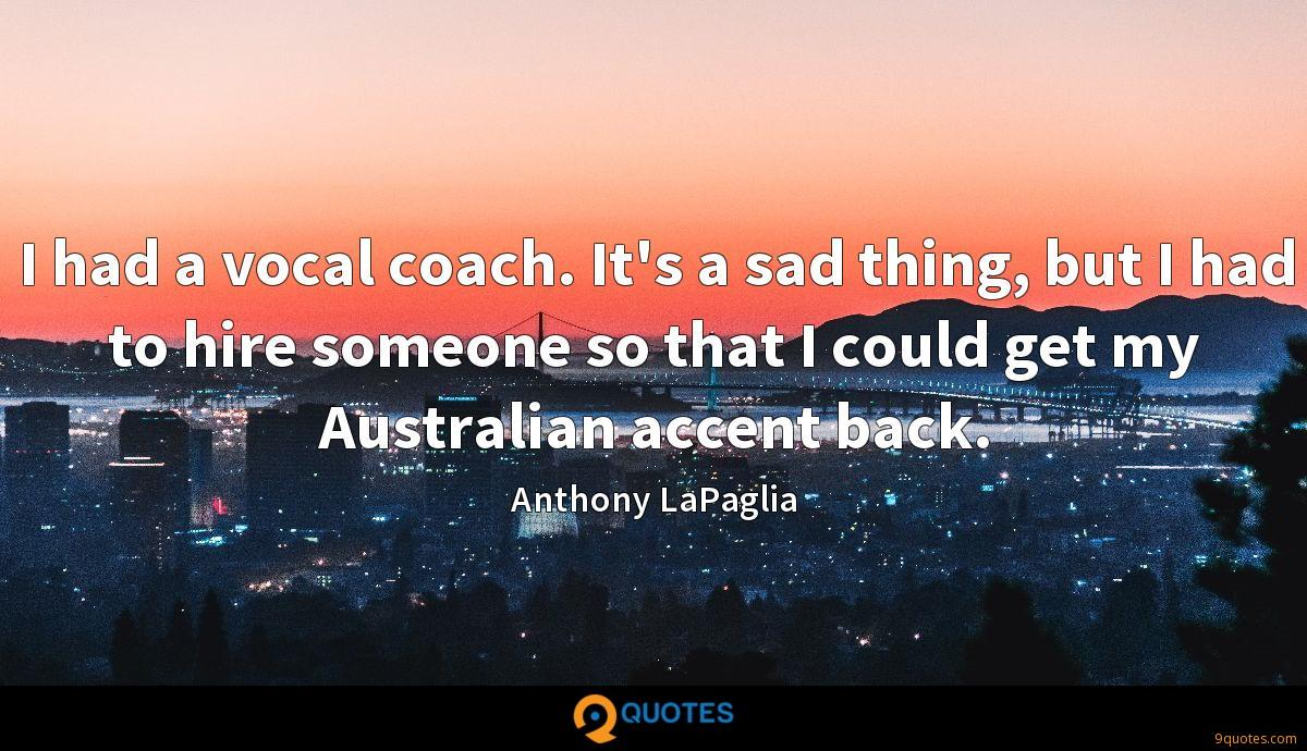 I had a vocal coach. It's a sad thing, but I had to hire someone so that I could get my Australian accent back.