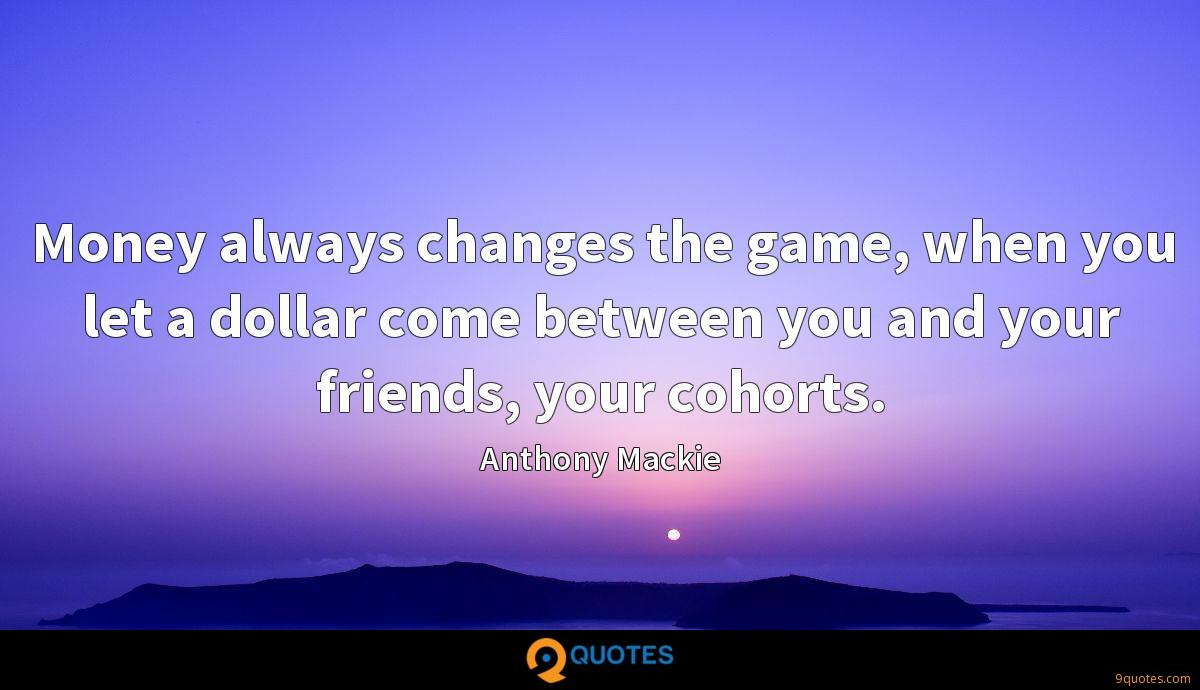 Money always changes the game, when you let a dollar come between you and your friends, your cohorts.