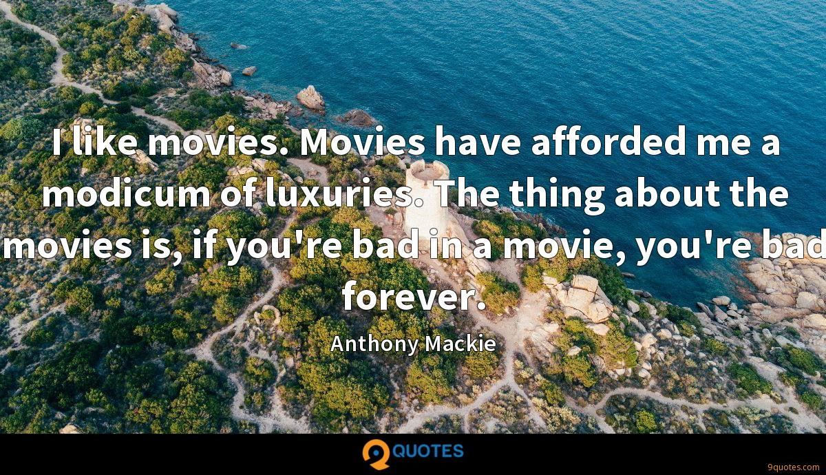 I like movies. Movies have afforded me a modicum of luxuries. The thing about the movies is, if you're bad in a movie, you're bad forever.