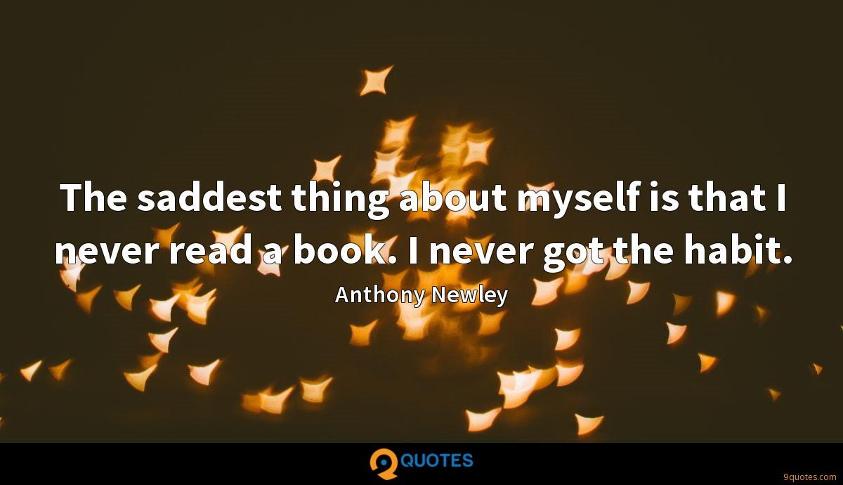The saddest thing about myself is that I never read a book. I never got the habit.