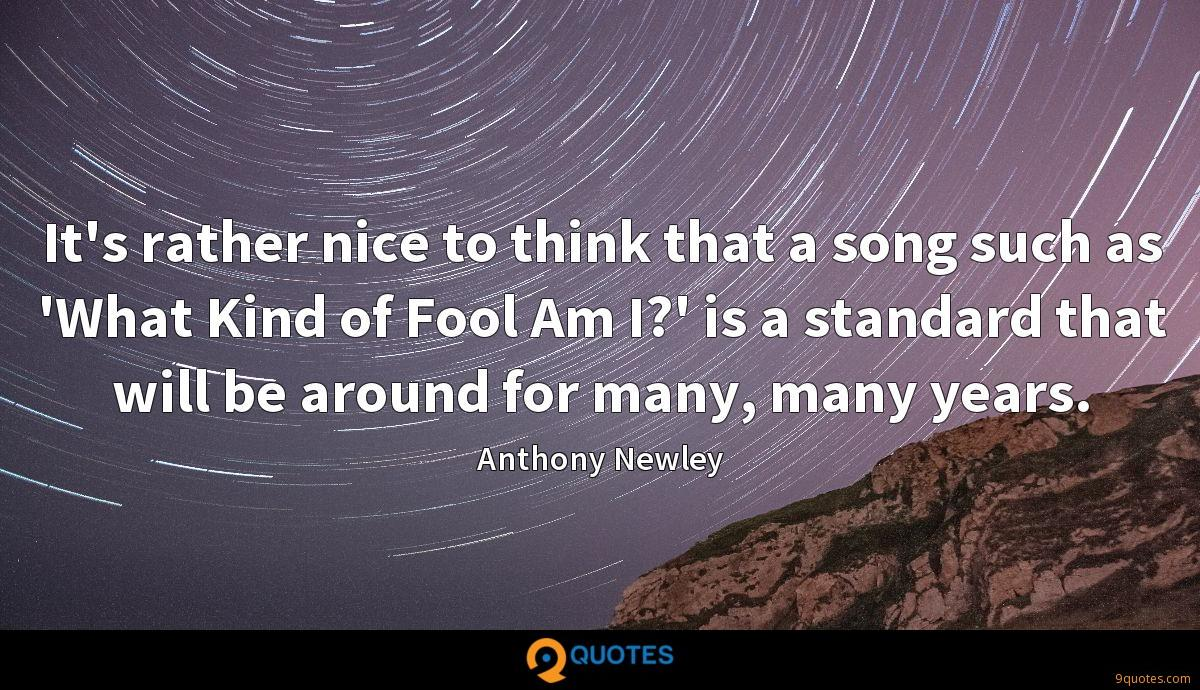 It's rather nice to think that a song such as 'What Kind of Fool Am I?' is a standard that will be around for many, many years.