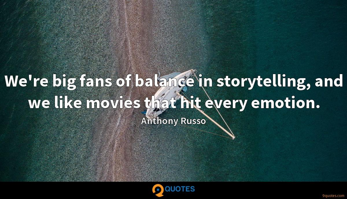 We're big fans of balance in storytelling, and we like movies that hit every emotion.