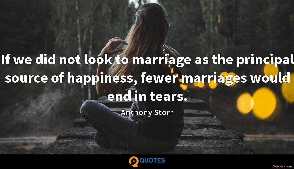 If we did not look to marriage as the principal source of happiness, fewer marriages would end in tears.