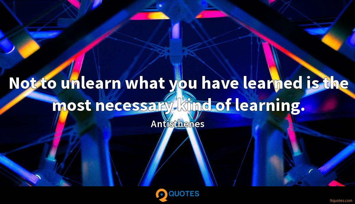 Not to unlearn what you have learned is the most necessary kind of learning.