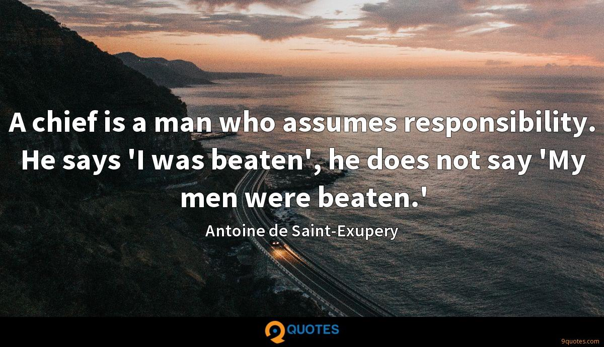 A chief is a man who assumes responsibility. He says 'I was beaten', he does not say 'My men were beaten.'