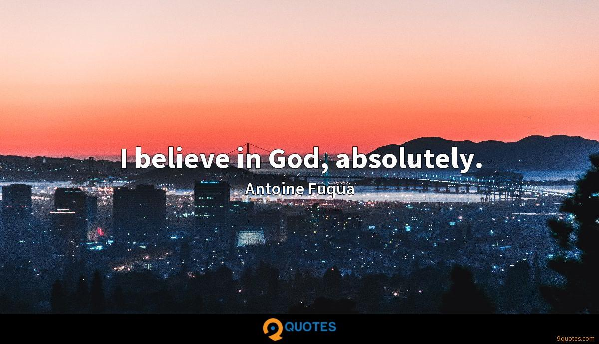 I believe in God, absolutely.