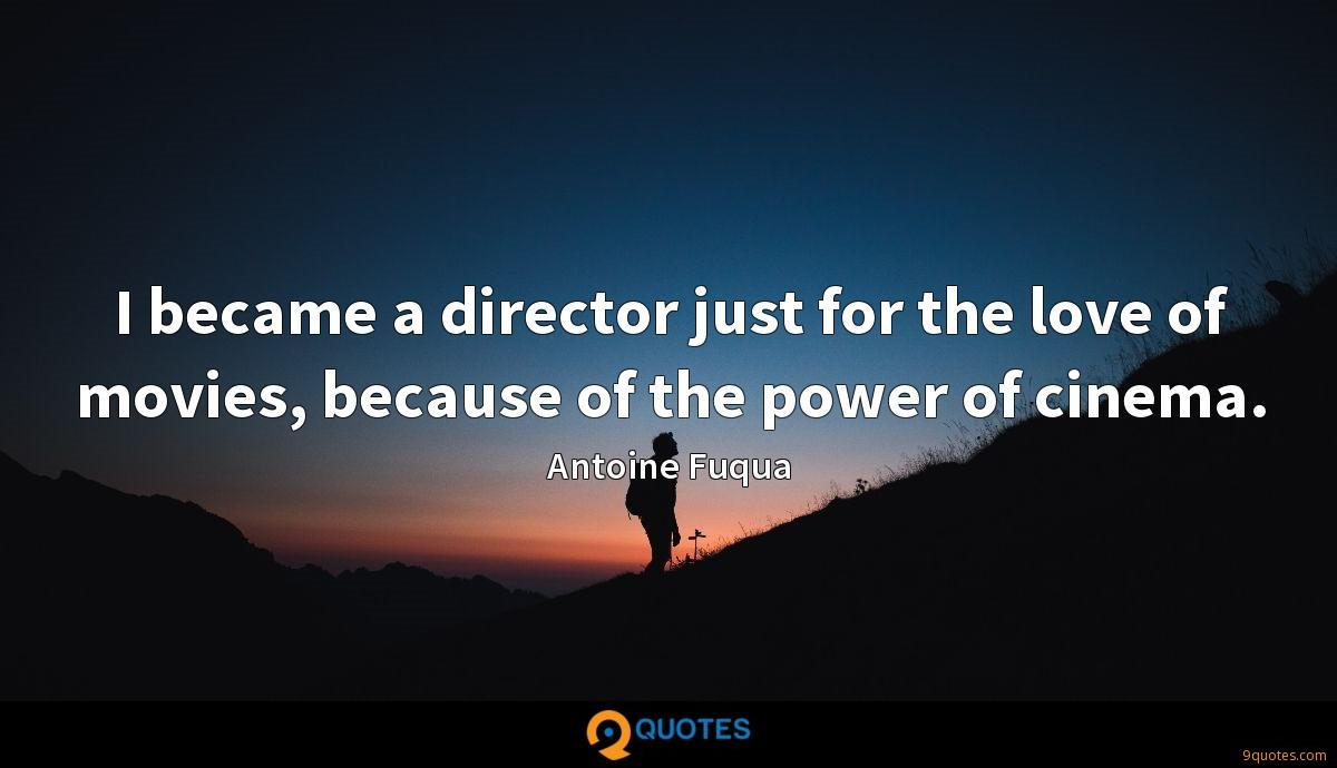 I became a director just for the love of movies, because of the power of cinema.