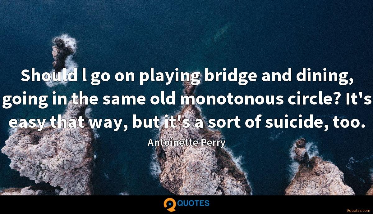 Should l go on playing bridge and dining, going in the same old monotonous circle? It's easy that way, but it's a sort of suicide, too.