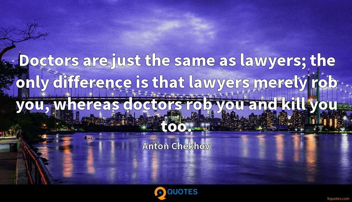 Doctors are just the same as lawyers; the only difference is that lawyers merely rob you, whereas doctors rob you and kill you too.