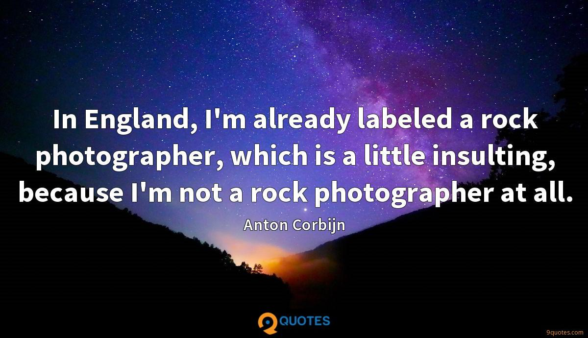 In England, I'm already labeled a rock photographer, which is a little insulting, because I'm not a rock photographer at all.
