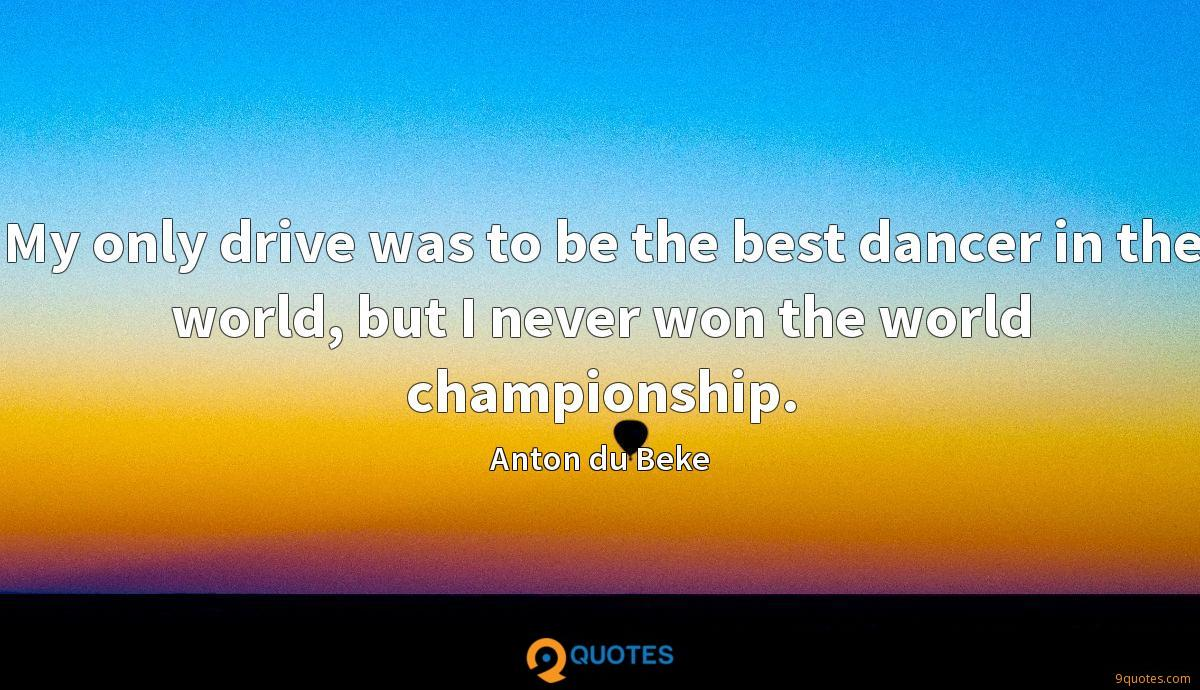 My only drive was to be the best dancer in the world, but I never won the world championship.