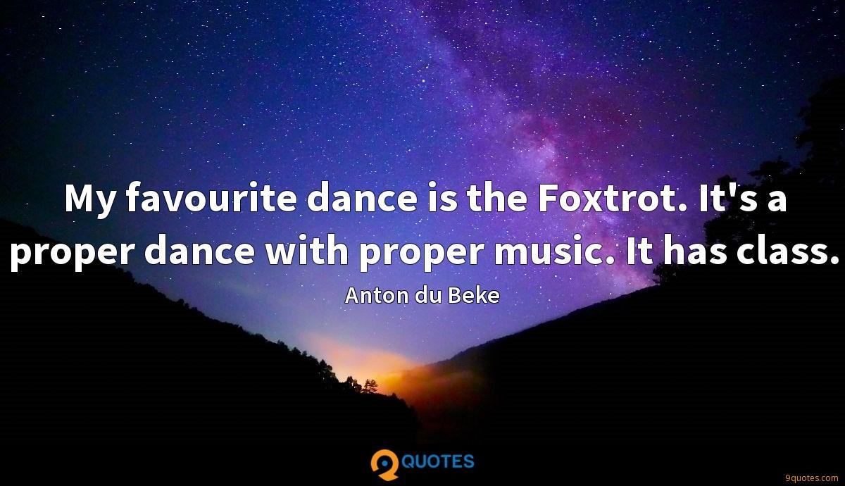 My favourite dance is the Foxtrot. It's a proper dance with proper music. It has class.