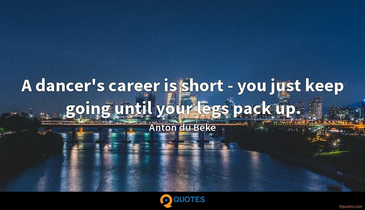 A dancer's career is short - you just keep going until your legs pack up.
