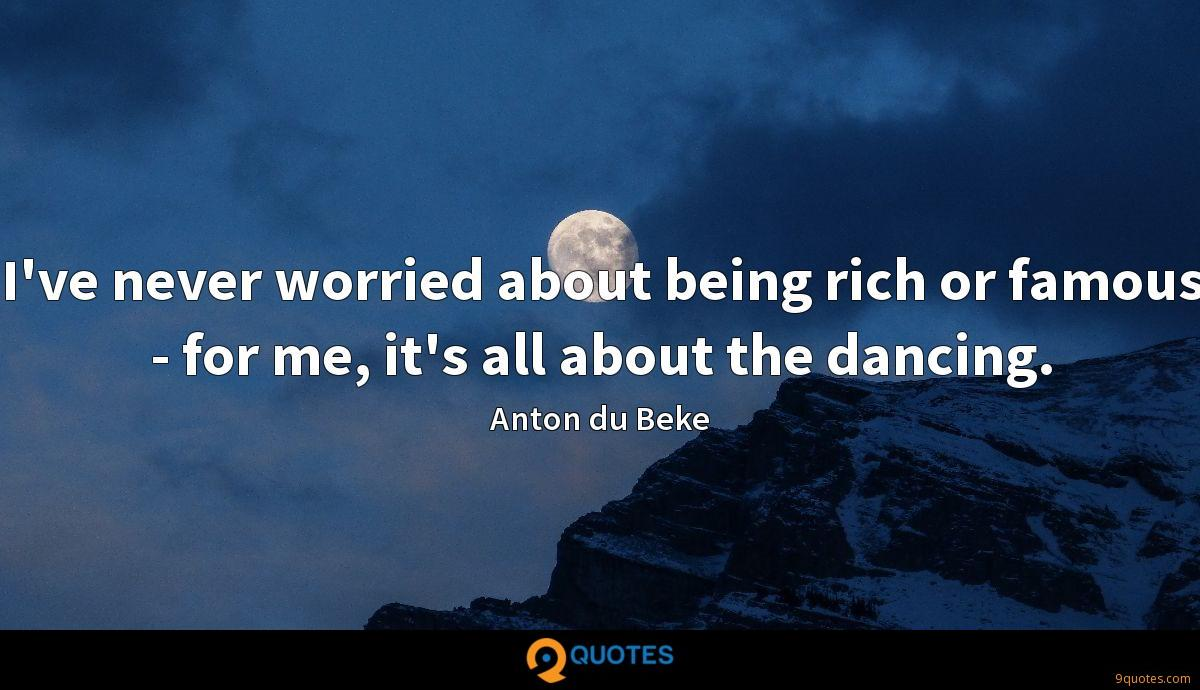 I've never worried about being rich or famous - for me, it's all about the dancing.