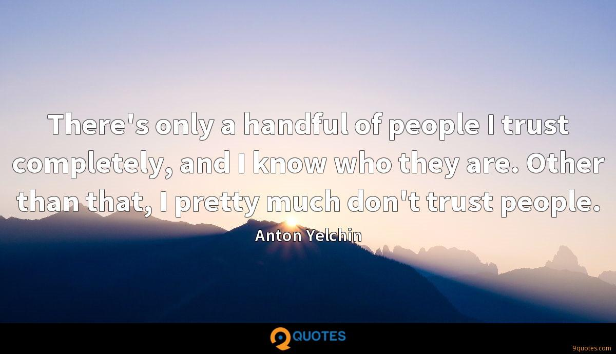 There's only a handful of people I trust completely, and I know who they are. Other than that, I pretty much don't trust people.