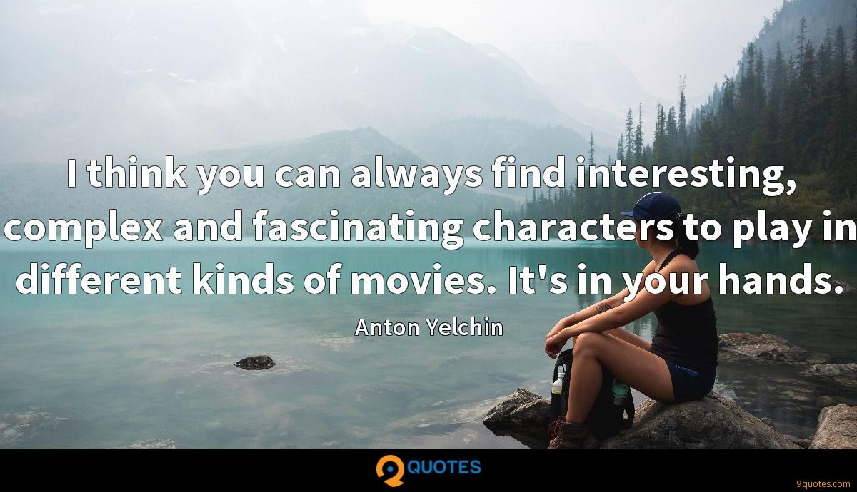 I think you can always find interesting, complex and fascinating characters to play in different kinds of movies. It's in your hands.