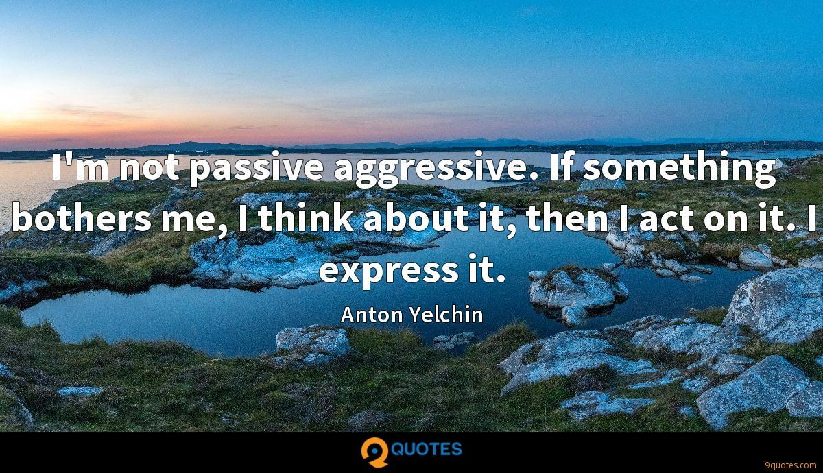 I'm not passive aggressive. If something bothers me, I think about it, then I act on it. I express it.