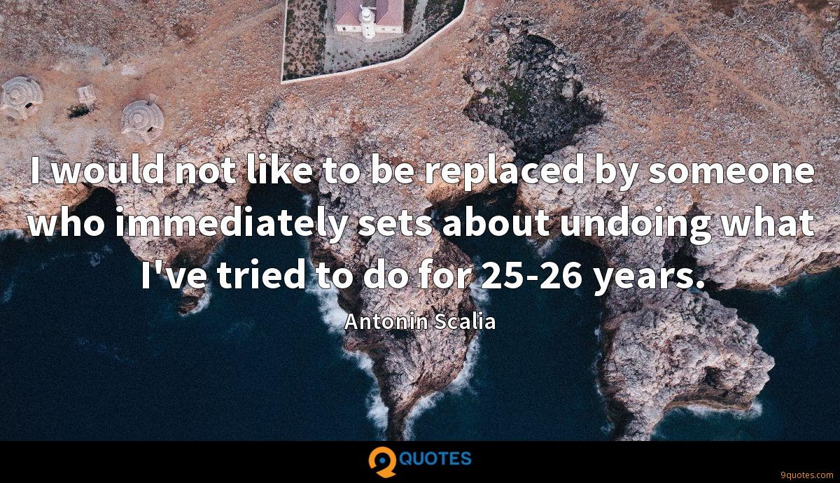 I would not like to be replaced by someone who immediately sets about undoing what I've tried to do for 25-26 years.