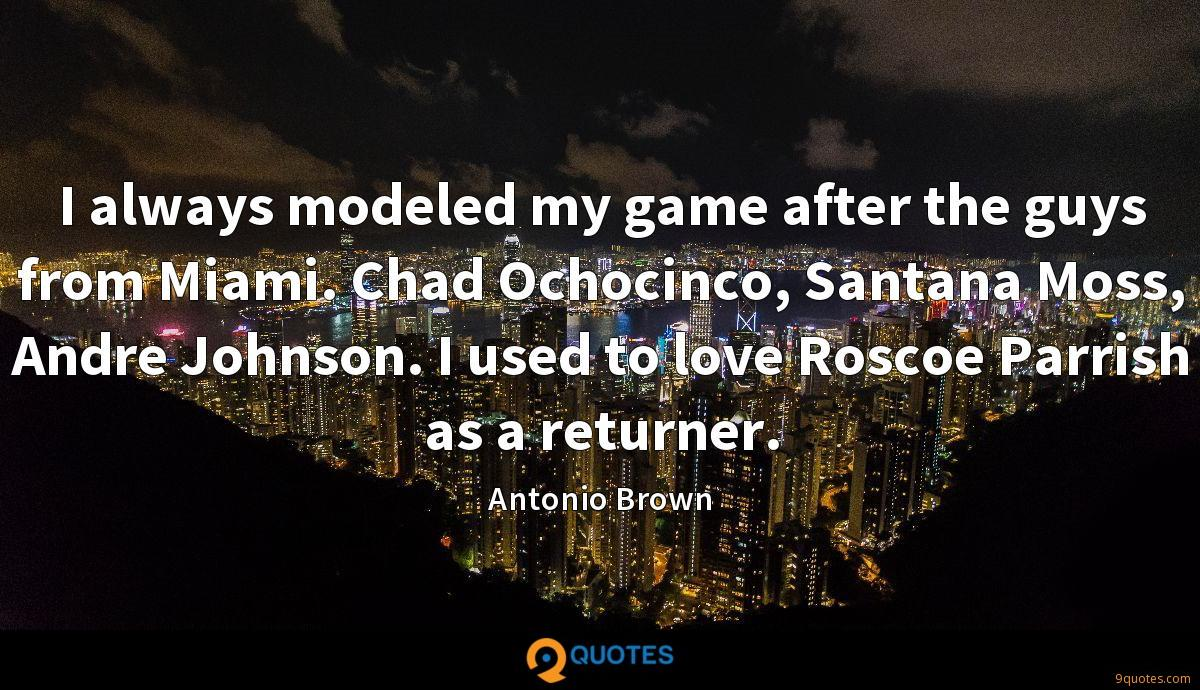 I always modeled my game after the guys from Miami. Chad Ochocinco, Santana Moss, Andre Johnson. I used to love Roscoe Parrish as a returner.