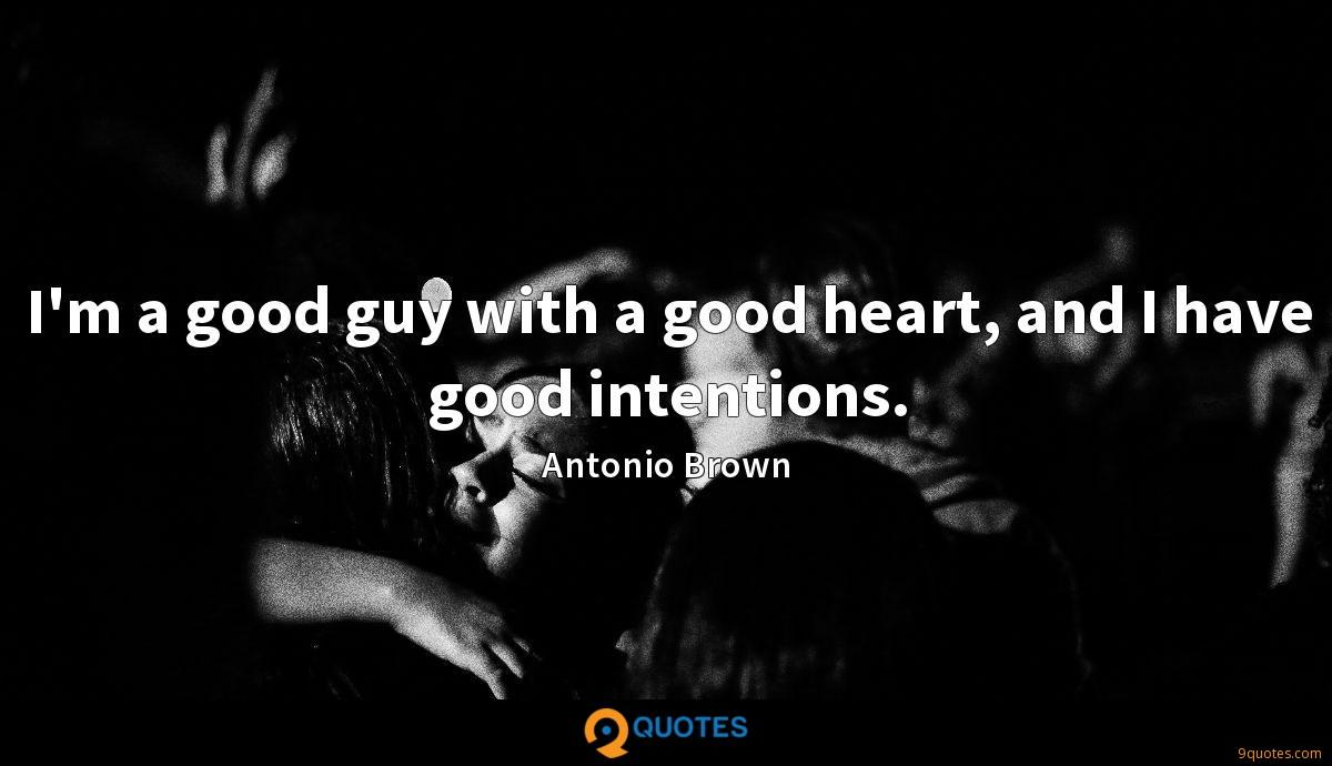 I'm a good guy with a good heart, and I have good intentions.