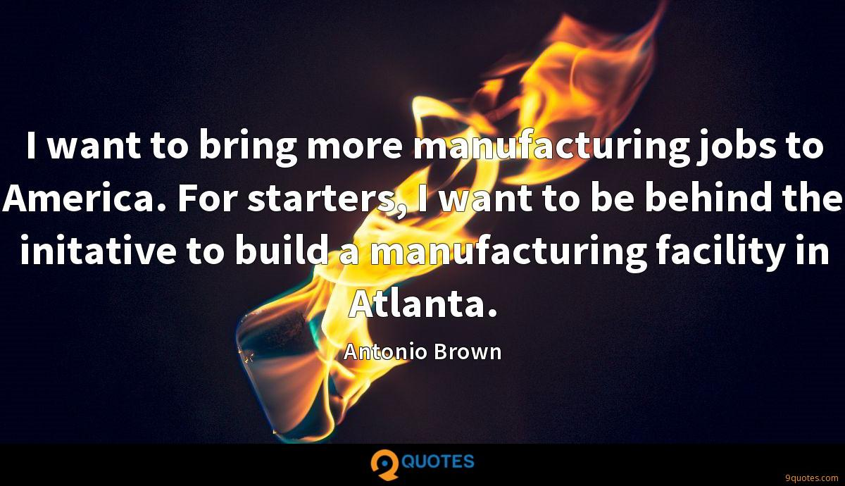 I want to bring more manufacturing jobs to America. For starters, I want to be behind the initative to build a manufacturing facility in Atlanta.