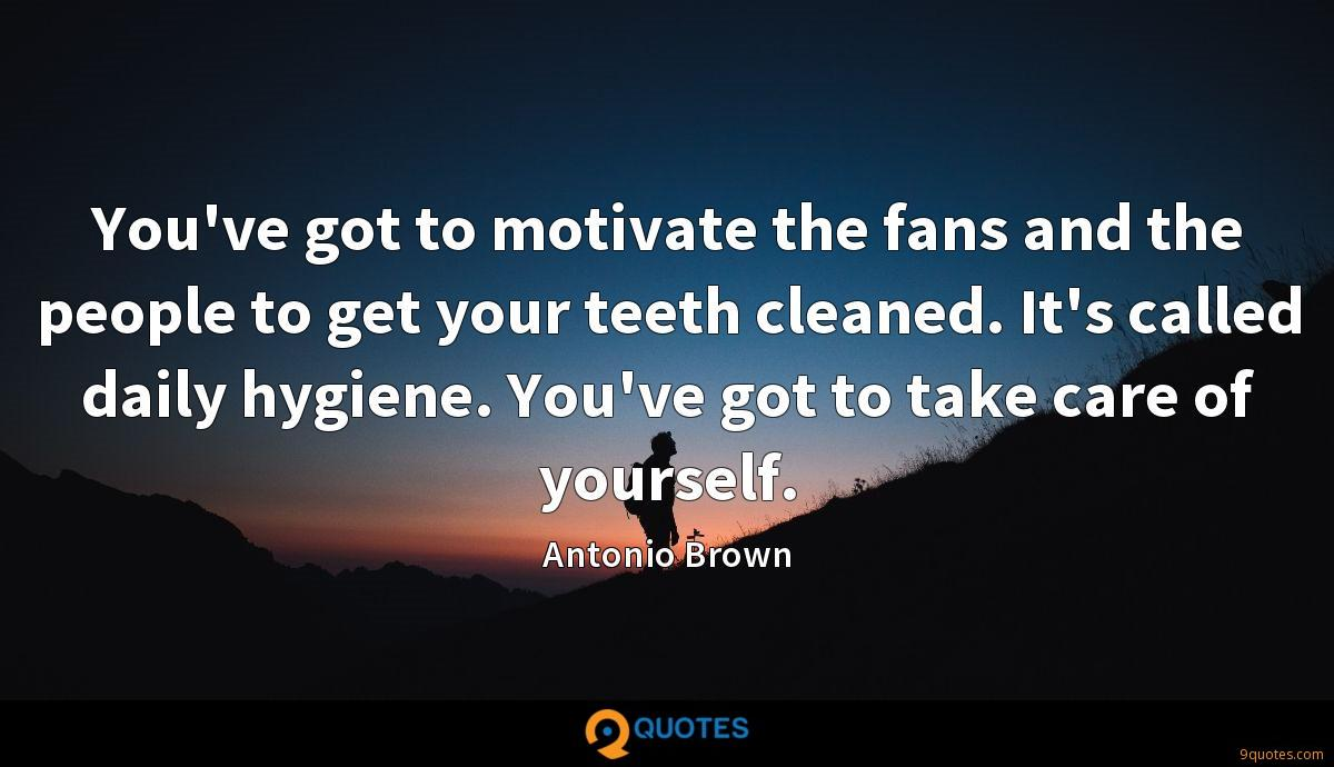 You've got to motivate the fans and the people to get your teeth cleaned. It's called daily hygiene. You've got to take care of yourself.