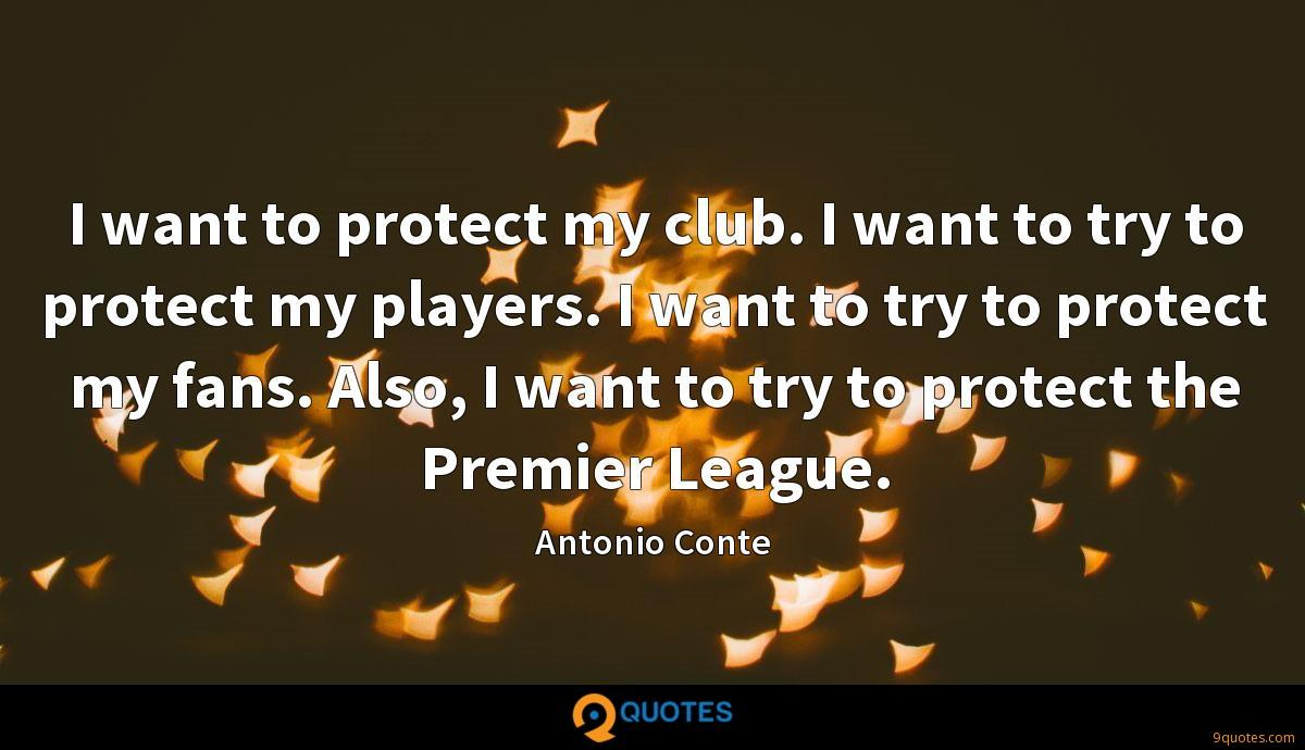 I want to protect my club. I want to try to protect my players. I want to try to protect my fans. Also, I want to try to protect the Premier League.