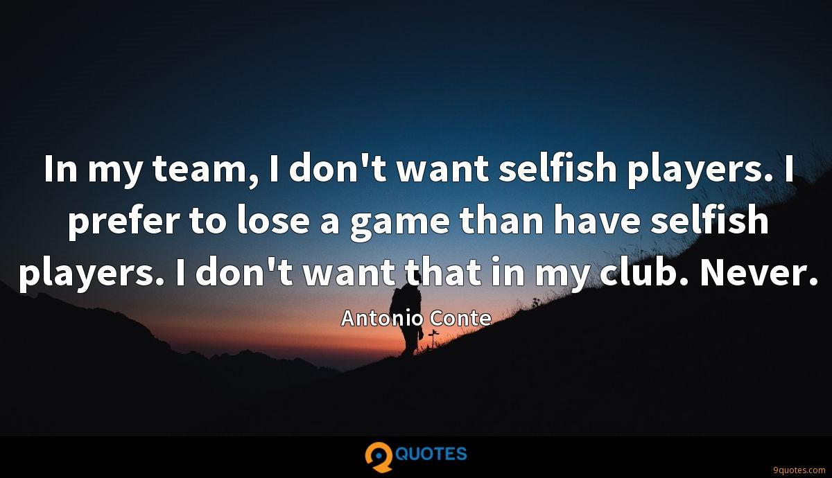 In my team, I don't want selfish players. I prefer to lose a game than have selfish players. I don't want that in my club. Never.