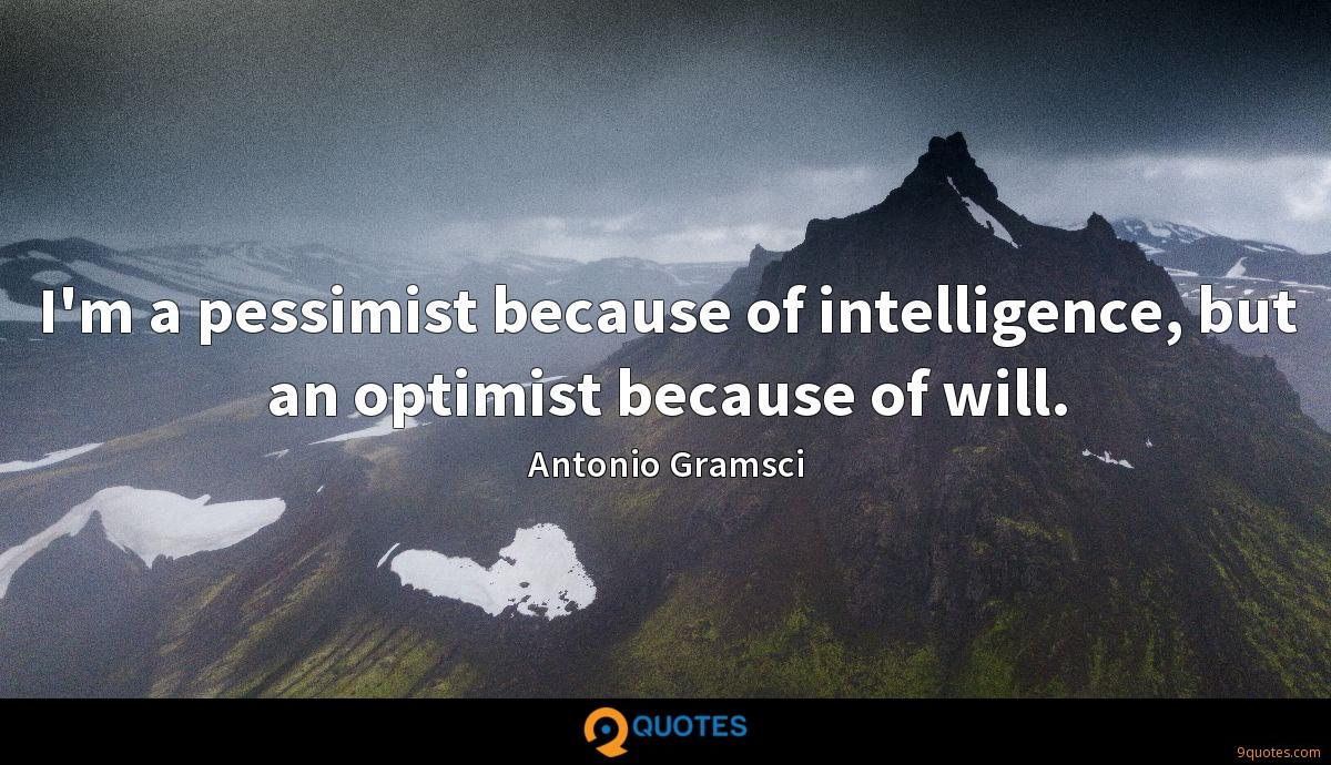 I'm a pessimist because of intelligence, but an optimist because of will.