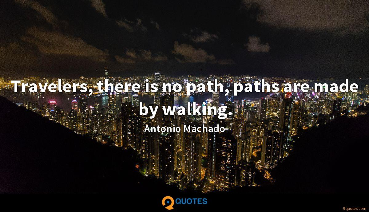 Travelers, there is no path, paths are made by walking.