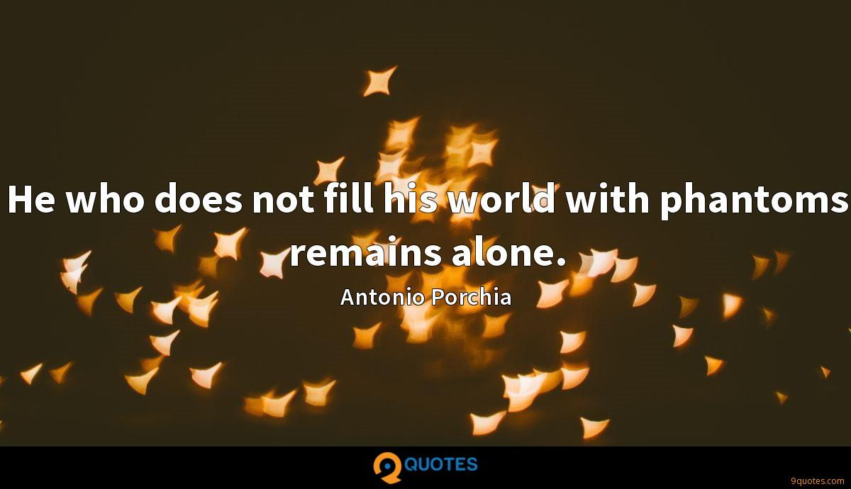 He who does not fill his world with phantoms remains alone.