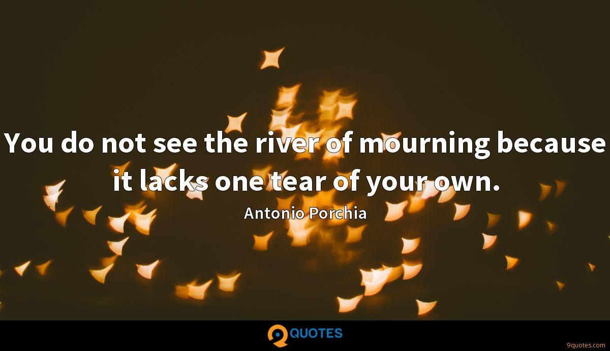 You do not see the river of mourning because it lacks one tear of your own.