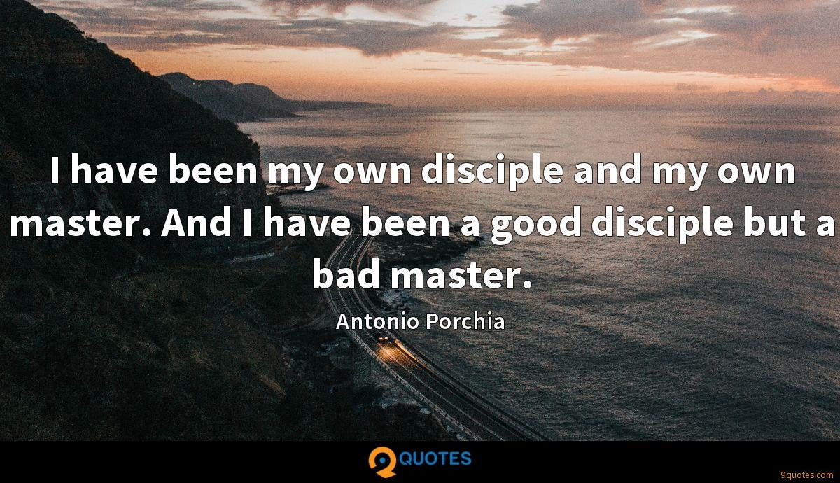 I have been my own disciple and my own master. And I have been a good disciple but a bad master.