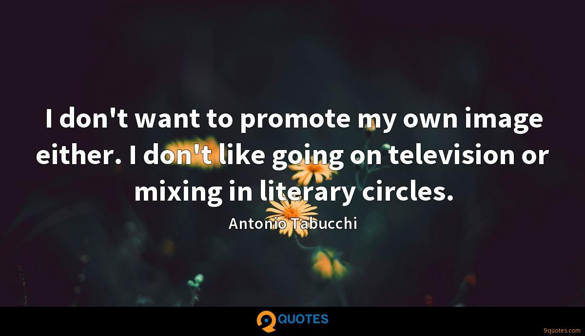 I don't want to promote my own image either. I don't like going on television or mixing in literary circles.