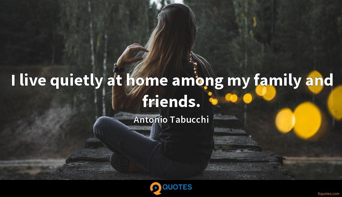 I live quietly at home among my family and friends.