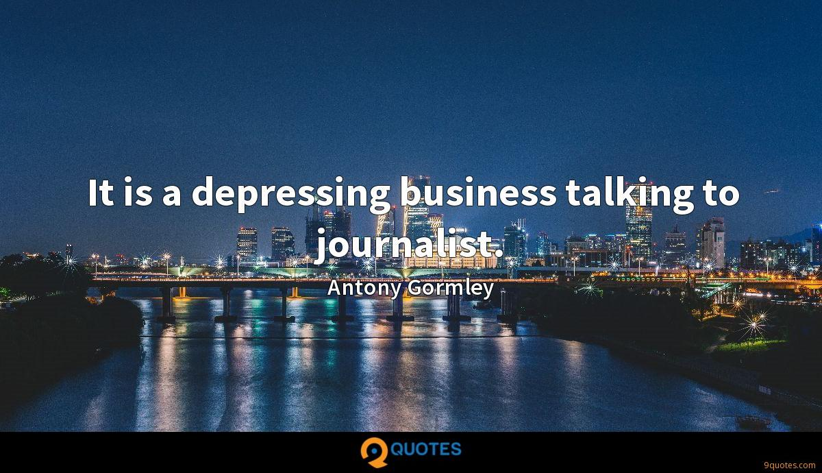 It is a depressing business talking to journalist.