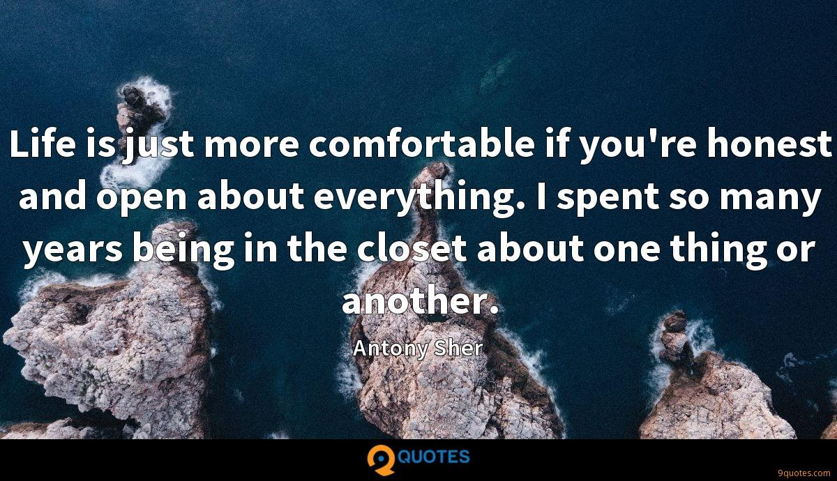 Life is just more comfortable if you're honest and open about everything. I spent so many years being in the closet about one thing or another.