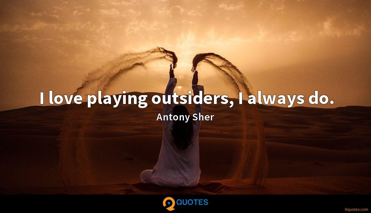 I love playing outsiders, I always do.